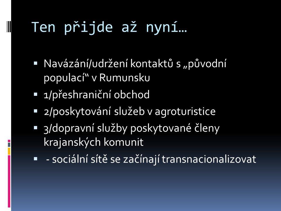 """Ten přijde až nyní…  Navázání/udržení kontaktů s """"původní populací v Rumunsku  1/přeshraniční obchod  2/poskytování služeb v agroturistice  3/dopravní služby poskytované členy krajanských komunit  - sociální sítě se začínají transnacionalizovat"""