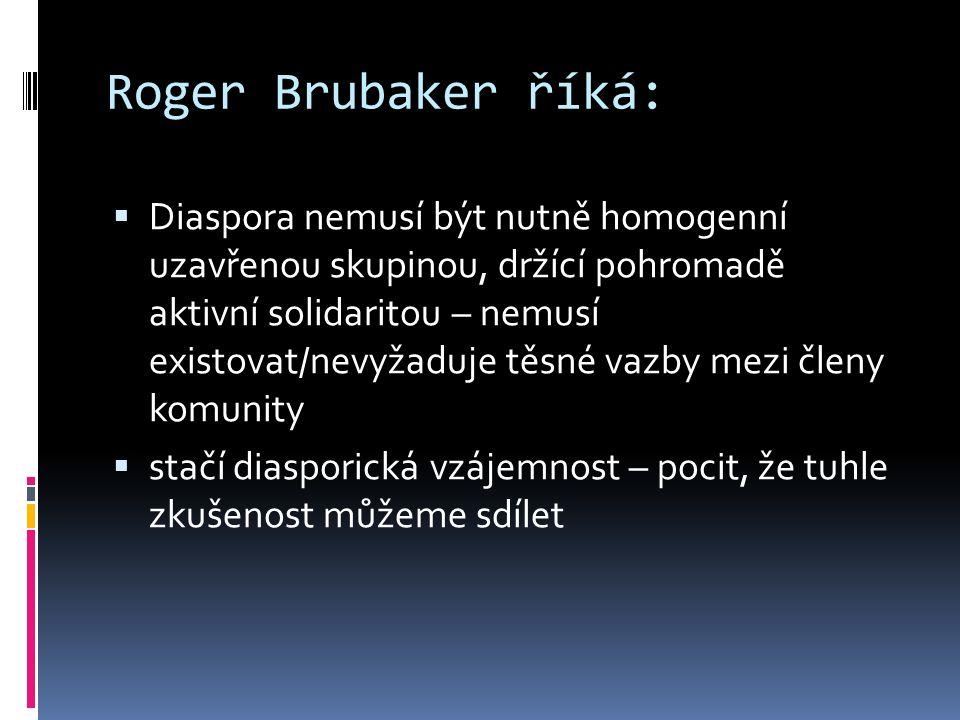 Roger Brubaker říká:  Diaspora nemusí být nutně homogenní uzavřenou skupinou, držící pohromadě aktivní solidaritou – nemusí existovat/nevyžaduje těsné vazby mezi členy komunity  stačí diasporická vzájemnost – pocit, že tuhle zkušenost můžeme sdílet