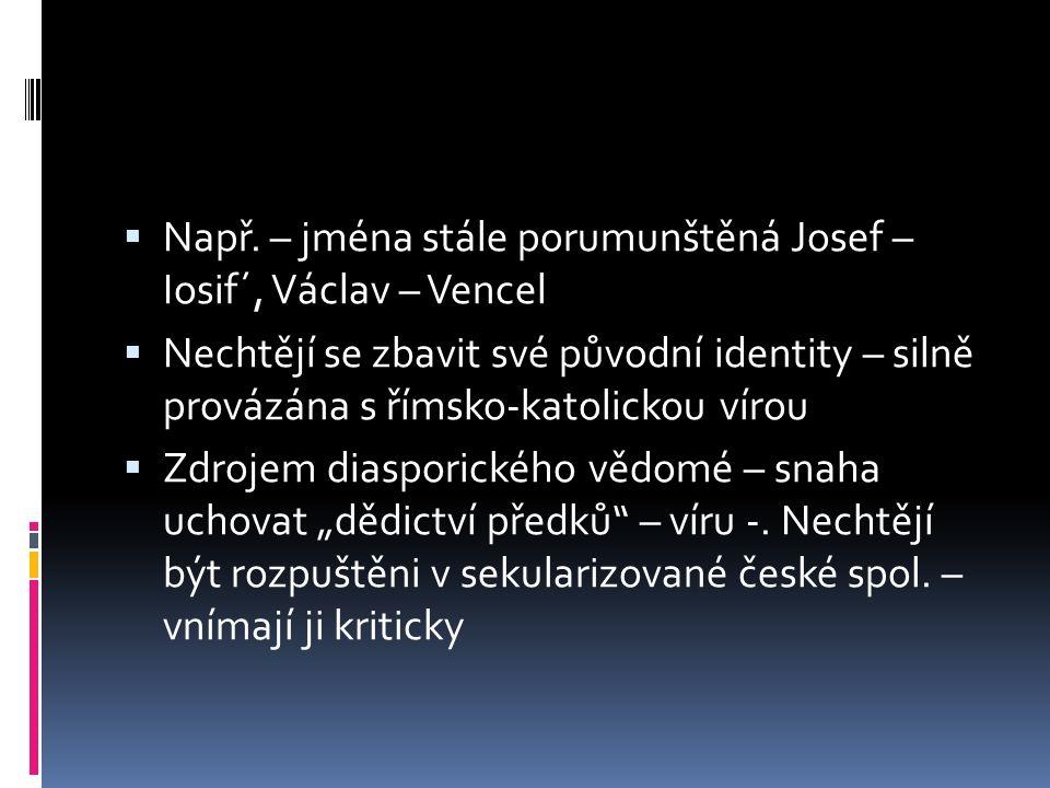  Např. – jména stále porumunštěná Josef – Iosif´, Václav – Vencel  Nechtějí se zbavit své původní identity – silně provázána s římsko-katolickou vír