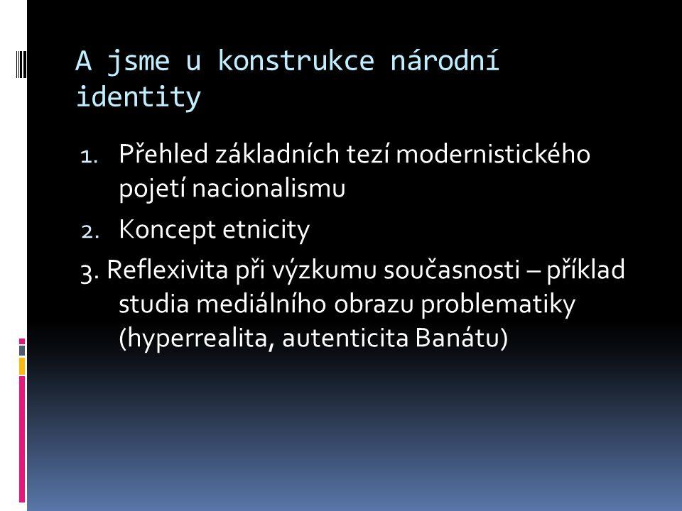 A jsme u konstrukce národní identity 1. Přehled základních tezí modernistického pojetí nacionalismu 2. Koncept etnicity 3. Reflexivita při výzkumu sou