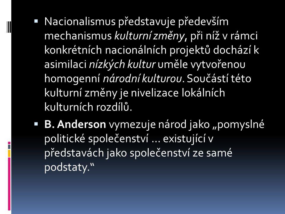  Nacionalismus představuje především mechanismus kulturní změny, při níž v rámci konkrétních nacionálních projektů dochází k asimilaci nízkých kultur uměle vytvořenou homogenní národní kulturou.