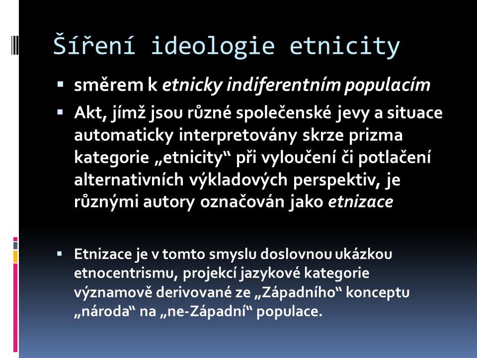 """Šíření ideologie etnicity  směrem k etnicky indiferentním populacím  Akt, jímž jsou různé společenské jevy a situace automaticky interpretovány skrze prizma kategorie """"etnicity při vyloučení či potlačení alternativních výkladových perspektiv, je různými autory označován jako etnizace  Etnizace je v tomto smyslu doslovnou ukázkou etnocentrismu, projekcí jazykové kategorie významově derivované ze """"Západního konceptu """"národa na """"ne-Západní populace."""