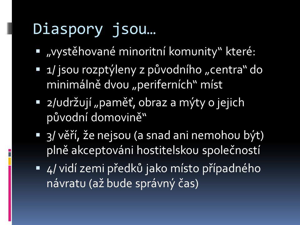"""Diaspory jsou…  """"vystěhované minoritní komunity"""" které:  1/ jsou rozptýleny z původního """"centra"""" do minimálně dvou """"periferních"""" míst  2/udržují """"p"""