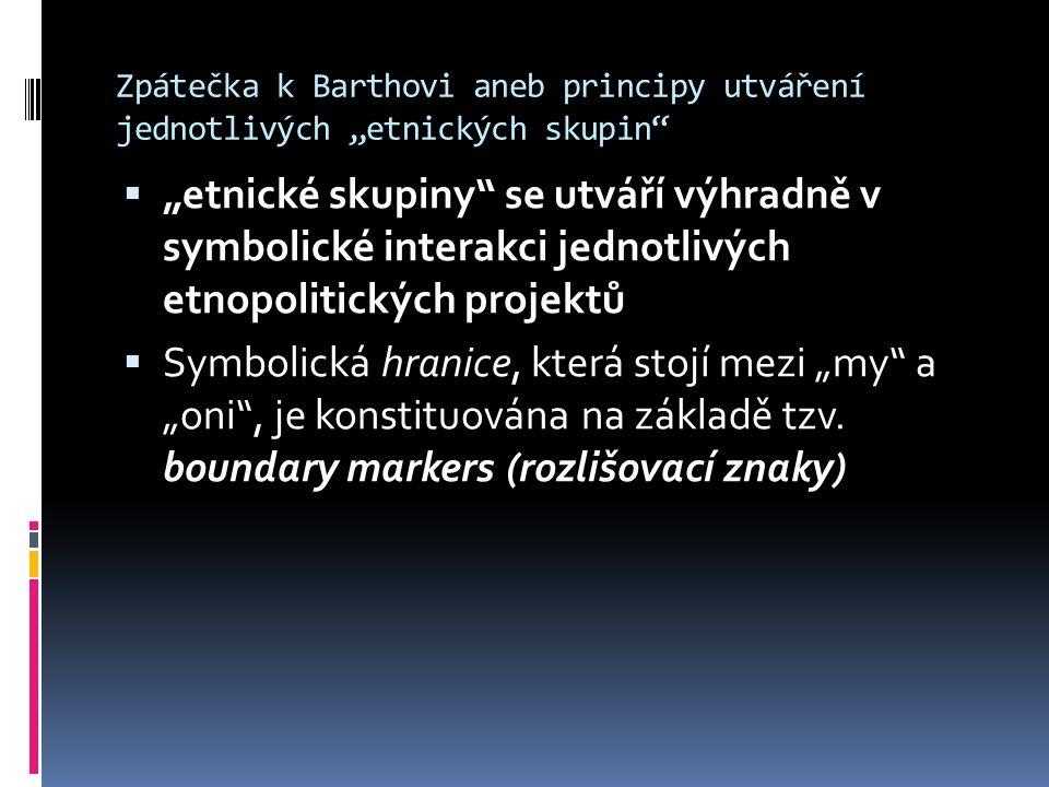 """Zpátečka k Barthovi aneb principy utváření jednotlivých """"etnických skupin  """"etnické skupiny se utváří výhradně v symbolické interakci jednotlivých etnopolitických projektů  Symbolická hranice, která stojí mezi """"my a """"oni , je konstituována na základě tzv."""