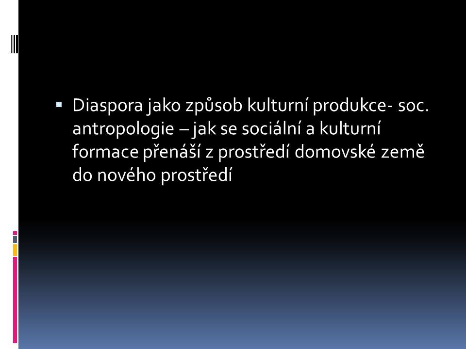  Diaspora jako způsob kulturní produkce- soc. antropologie – jak se sociální a kulturní formace přenáší z prostředí domovské země do nového prostředí