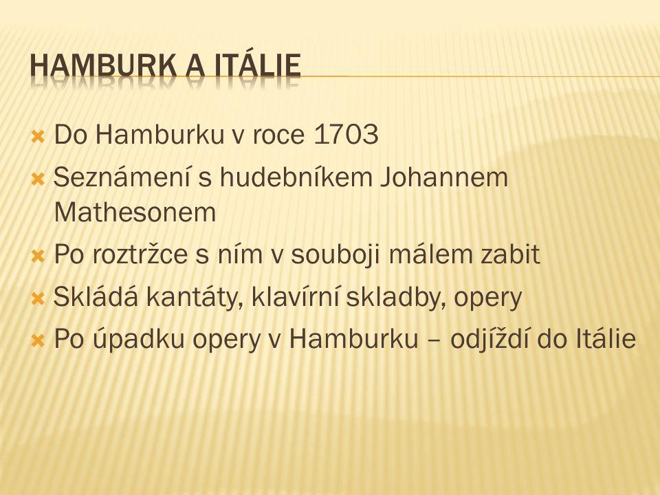  Do Hamburku v roce 1703  Seznámení s hudebníkem Johannem Mathesonem  Po roztržce s ním v souboji málem zabit  Skládá kantáty, klavírní skladby, opery  Po úpadku opery v Hamburku – odjíždí do Itálie