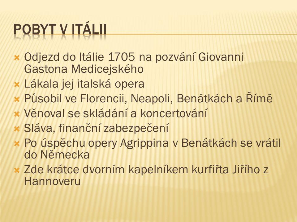  Odjezd do Itálie 1705 na pozvání Giovanni Gastona Medicejského  Lákala jej italská opera  Působil ve Florencii, Neapoli, Benátkách a Římě  Věnoval se skládání a koncertování  Sláva, finanční zabezpečení  Po úspěchu opery Agrippina v Benátkách se vrátil do Německa  Zde krátce dvorním kapelníkem kurfiřta Jiřího z Hannoveru
