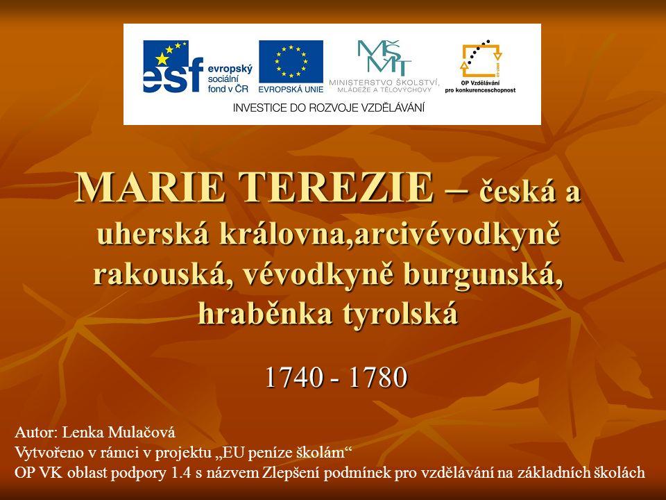 MARIE TEREZIE – česká a uherská královna,arcivévodkyně rakouská, vévodkyně burgunská, hraběnka tyrolská 1740 - 1780 Autor: Lenka Mulačová Vytvořeno v