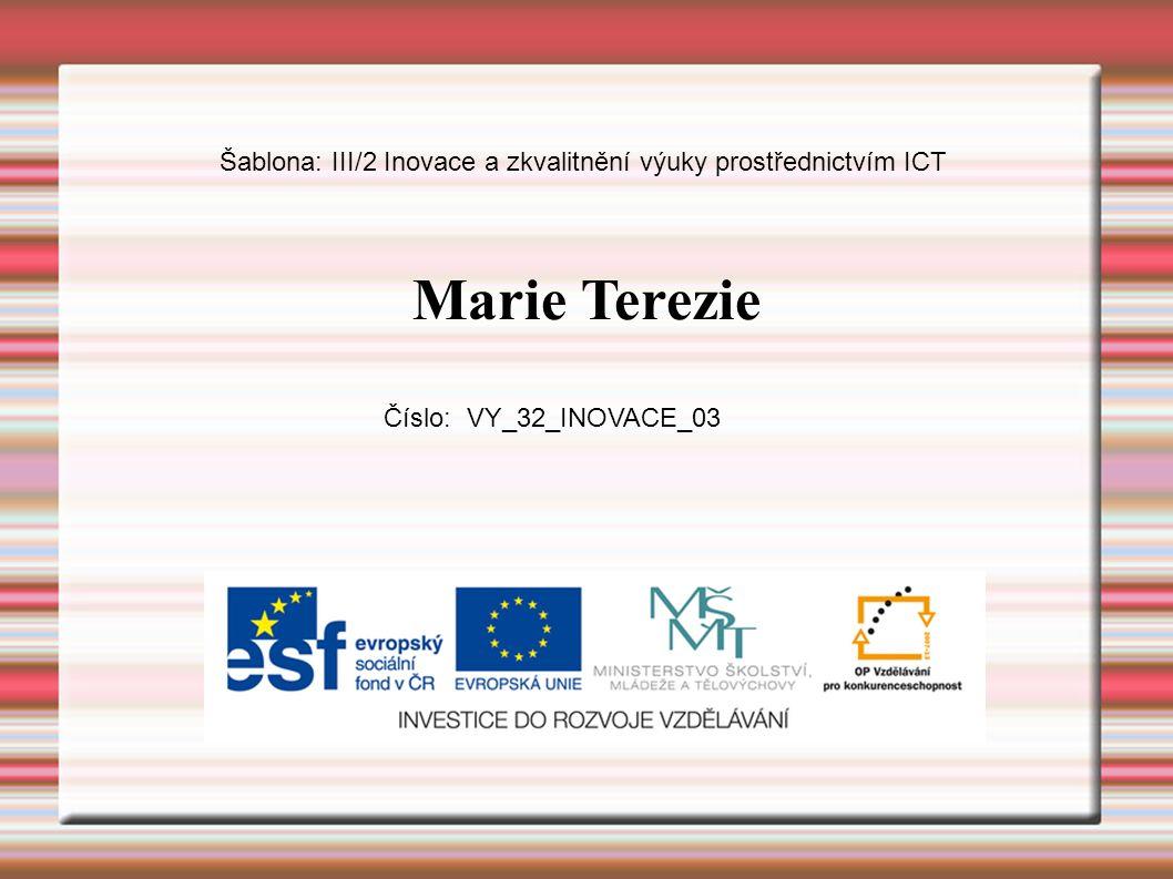 Marie Terezie Šablona: III/2 Inovace a zkvalitnění výuky prostřednictvím ICT Číslo: VY_32_INOVACE_03