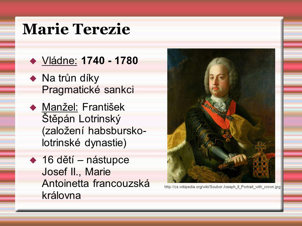 Marie Terezie  Vládne: 1740 - 1780  Na trůn díky Pragmatické sankci  Manžel: František Štěpán Lotrinský (založení habsbursko- lotrinské dynastie) 
