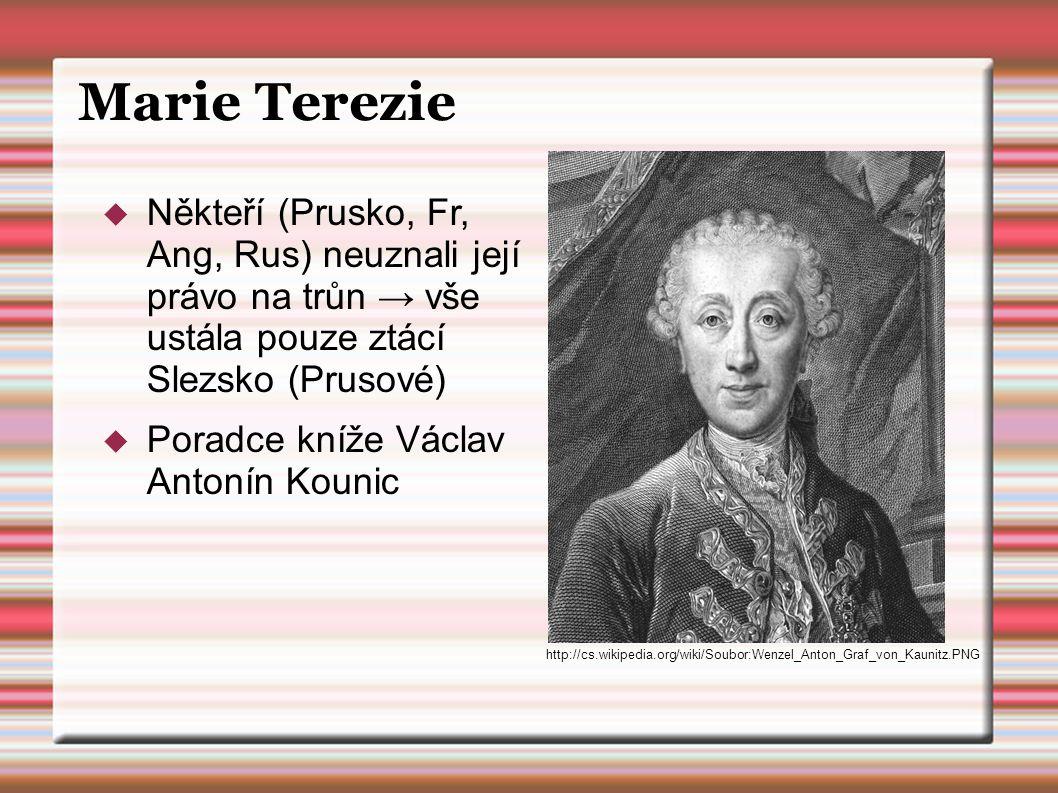 Marie Terezie  Někteří (Prusko, Fr, Ang, Rus) neuznali její právo na trůn → vše ustála pouze ztácí Slezsko (Prusové)  Poradce kníže Václav Antonín K