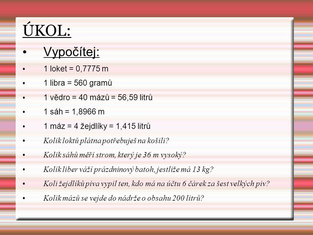 ÚKOL: Vypočítej: 1 loket = 0,7775 m 1 libra = 560 gramů 1 vědro = 40 mázů = 56,59 litrů 1 sáh = 1,8966 m 1 máz = 4 žejdlíky = 1,415 litrů Kolik loktů