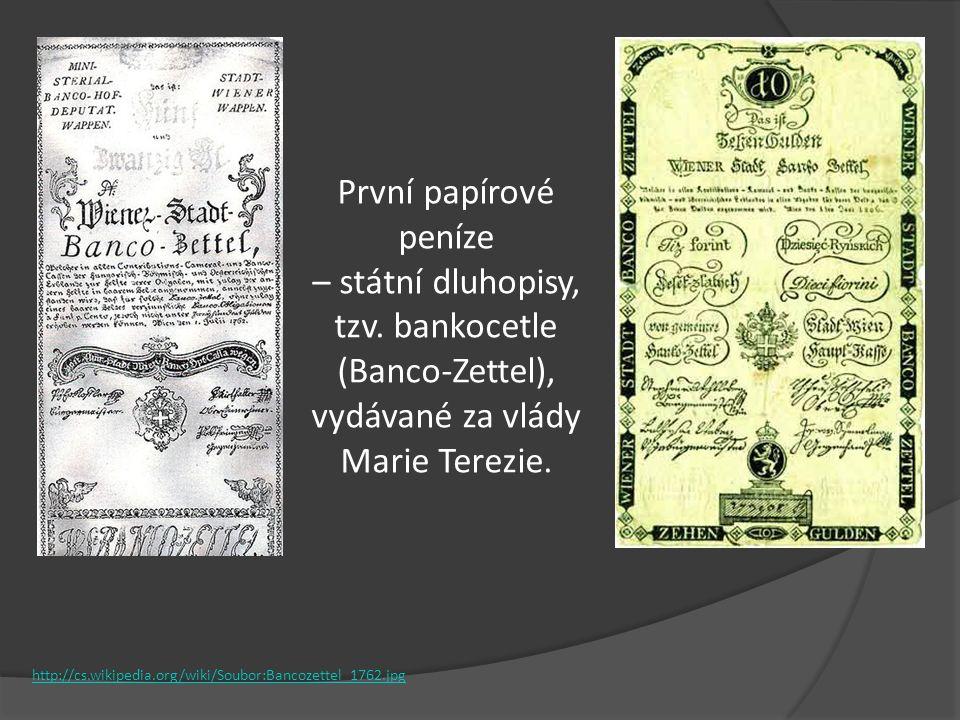 První papírové peníze – státní dluhopisy, tzv. bankocetle (Banco-Zettel), vydávané za vlády Marie Terezie. http://cs.wikipedia.org/wiki/Soubor:Bancoze