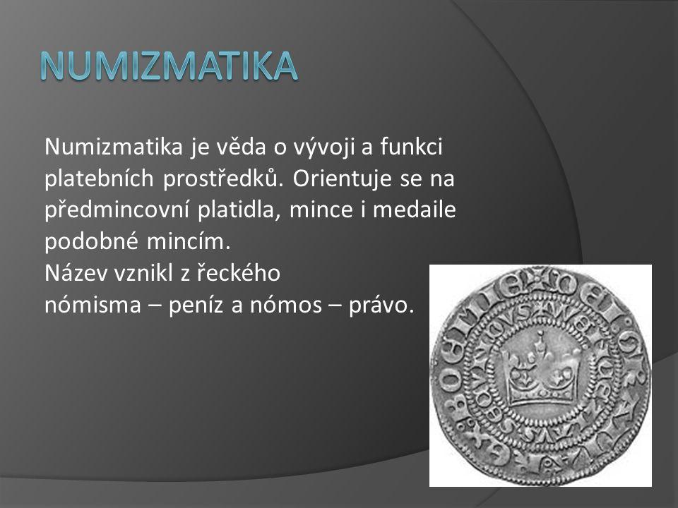 Numizmatika je věda o vývoji a funkci platebních prostředků. Orientuje se na předmincovní platidla, mince i medaile podobné mincím. Název vznikl z řec