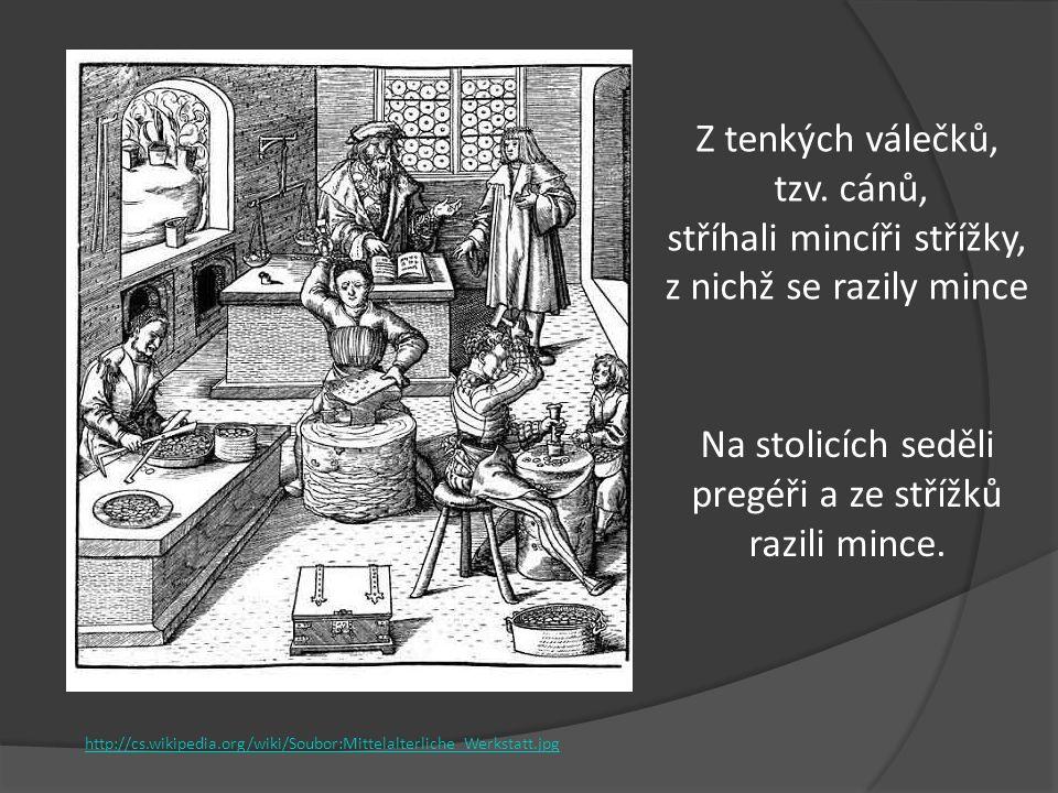 Z tenkých válečků, tzv. cánů, stříhali mincíři střížky, z nichž se razily mince Na stolicích seděli pregéři a ze střížků razili mince. http://cs.wikip