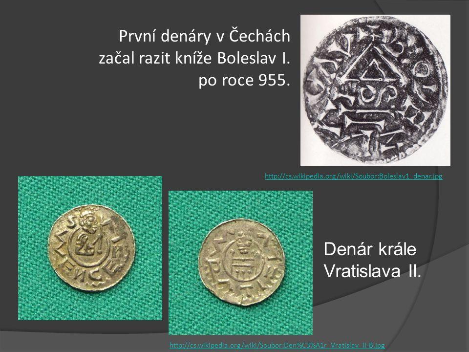 První denáry v Čechách začal razit kníže Boleslav I. po roce 955. Denár krále Vratislava II. http://cs.wikipedia.org/wiki/Soubor:Den%C3%A1r_Vratislav_