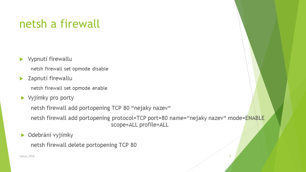 netsh a firewall  Vypnutí firewallu netsh firewall set opmode disable  Zapnutí firewallu netsh firewall set opmode enable  Vyjímky pro porty netsh firewall add portopening TCP 80 nejaky nazev netsh firewall add portopening protocol=TCP port=80 name= nejaky nazev mode=ENABLE scope=ALL profile=ALL  Odebrání vyjímky netsh firewall delete portopening TCP 80 Jenyk, 20168