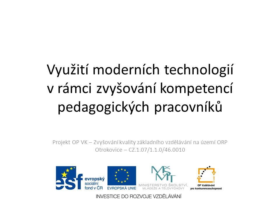 Využití moderních technologií v rámci zvyšování kompetencí pedagogických pracovníků Projekt OP VK – Zvyšování kvality základního vzdělávání na území ORP Otrokovice – CZ.1.07/1.1.0/46.0010