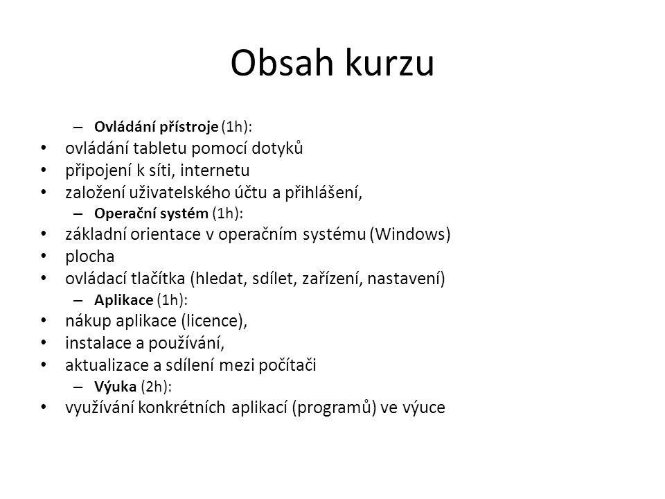 Obsah kurzu – Ovládání přístroje (1h): ovládání tabletu pomocí dotyků připojení k síti, internetu založení uživatelského účtu a přihlášení, – Operační systém (1h): základní orientace v operačním systému (Windows) plocha ovládací tlačítka (hledat, sdílet, zařízení, nastavení) – Aplikace (1h): nákup aplikace (licence), instalace a používání, aktualizace a sdílení mezi počítači – Výuka (2h): využívání konkrétních aplikací (programů) ve výuce