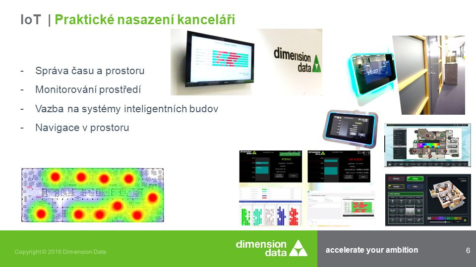accelerate your ambition 6 Copyright © 2016 Dimension Data -Správa času a prostoru -Monitorování prostředí -Vazba na systémy inteligentních budov -Navigace v prostoru IoT | Praktické nasazení kanceláři