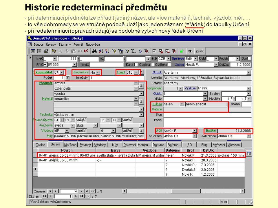 Historie redeterminací předmětu - při determinaci předmětu lze přiřadit jediný název, ale více materiálů, technik, výzdob, měr, … - to vše dohromady se ve stručné podobě uloží jako jeden záznam (=řádek) do tabulky Určení - při redeterminaci (opravách údajů) se podobně vytvoří nový řádek Určení