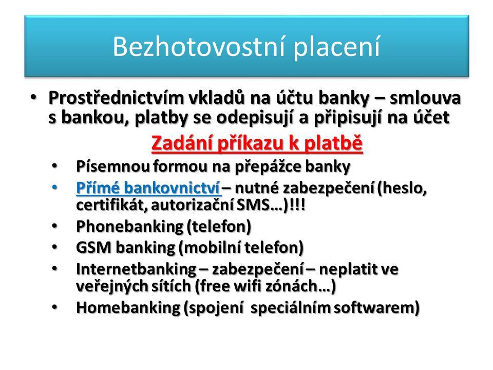 Bezhotovostní placení Prostřednictvím vkladů na účtu banky – smlouva s bankou, platby se odepisují a připisují na účet Prostřednictvím vkladů na účtu banky – smlouva s bankou, platby se odepisují a připisují na účet Zadání příkazu k platbě Písemnou formou na přepážce banky Písemnou formou na přepážce banky Přímé bankovnictví – nutné zabezpečení (heslo, certifikát, autorizační SMS…)!!.