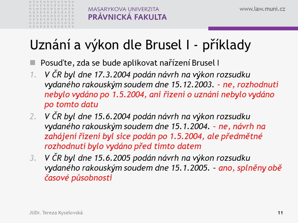 www.law.muni.cz Uznání a výkon dle Brusel I - příklady Posuďte, zda se bude aplikovat nařízení Brusel I 1.V ČR byl dne 17.3.2004 podán návrh na výkon rozsudku vydaného rakouským soudem dne 15.12.2003.