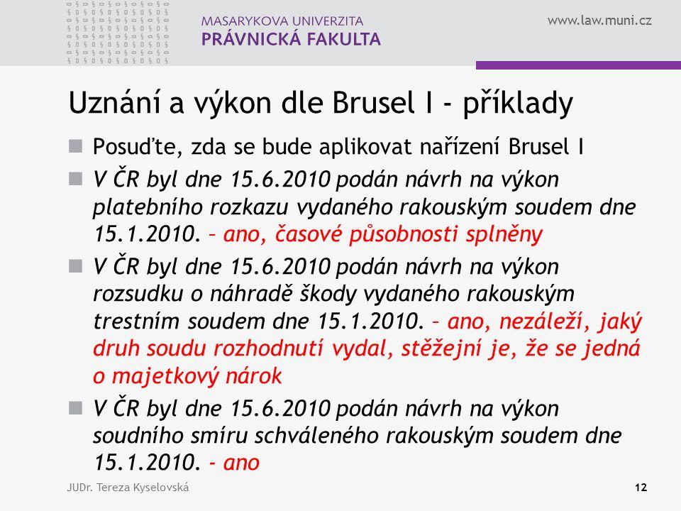 www.law.muni.cz Uznání a výkon dle Brusel I - příklady Posuďte, zda se bude aplikovat nařízení Brusel I V ČR byl dne 15.6.2010 podán návrh na výkon platebního rozkazu vydaného rakouským soudem dne 15.1.2010.