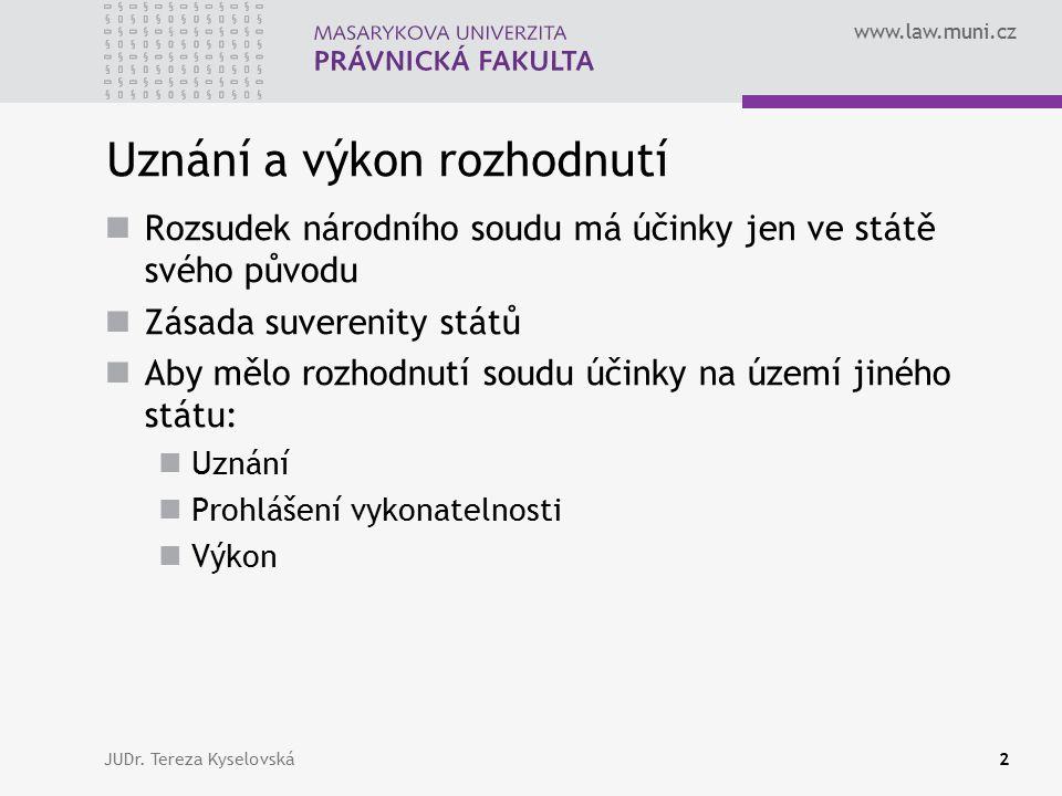 www.law.muni.cz Uznání a výkon rozhodnutí Uznání - cizímu rozhodnutí se přiznávají na území určitého státu stejné právní účinky, jako by mělo rozhodnutí tuzemské Prohlášení vykonatelnosti - vlastnost rozhodnutí, podle které je rozhodnutí způsobilé k výkonu Výkon - za pomoci státních orgánů k přinucení osoby, aby splnila povinnost, která je jí uložena soudním rozhodnutím JUDr.