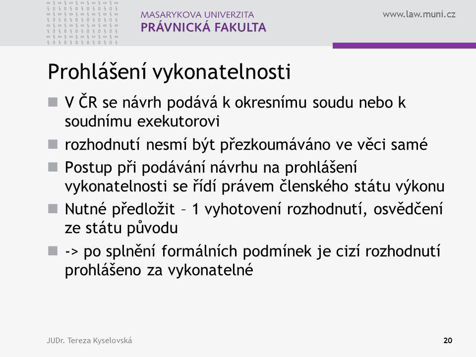 www.law.muni.cz Prohlášení vykonatelnosti V ČR se návrh podává k okresnímu soudu nebo k soudnímu exekutorovi rozhodnutí nesmí být přezkoumáváno ve věci samé Postup při podávání návrhu na prohlášení vykonatelnosti se řídí právem členského státu výkonu Nutné předložit – 1 vyhotovení rozhodnutí, osvědčení ze státu původu -> po splnění formálních podmínek je cizí rozhodnutí prohlášeno za vykonatelné JUDr.