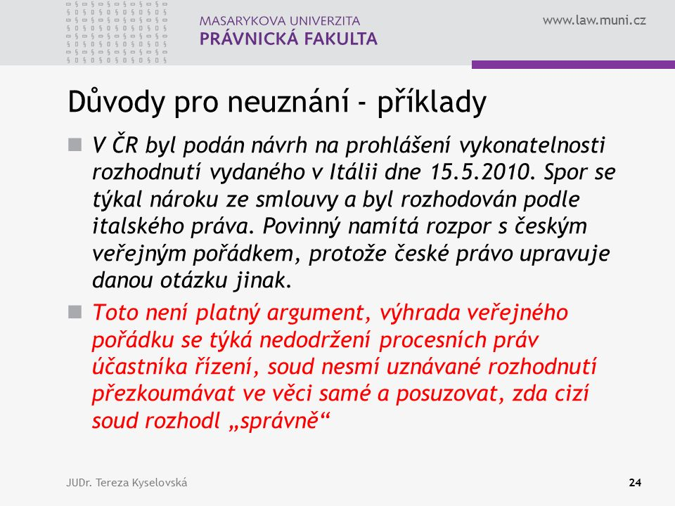 www.law.muni.cz Důvody pro neuznání - příklady V ČR byl podán návrh na prohlášení vykonatelnosti rozhodnutí vydaného v Itálii dne 15.5.2010.