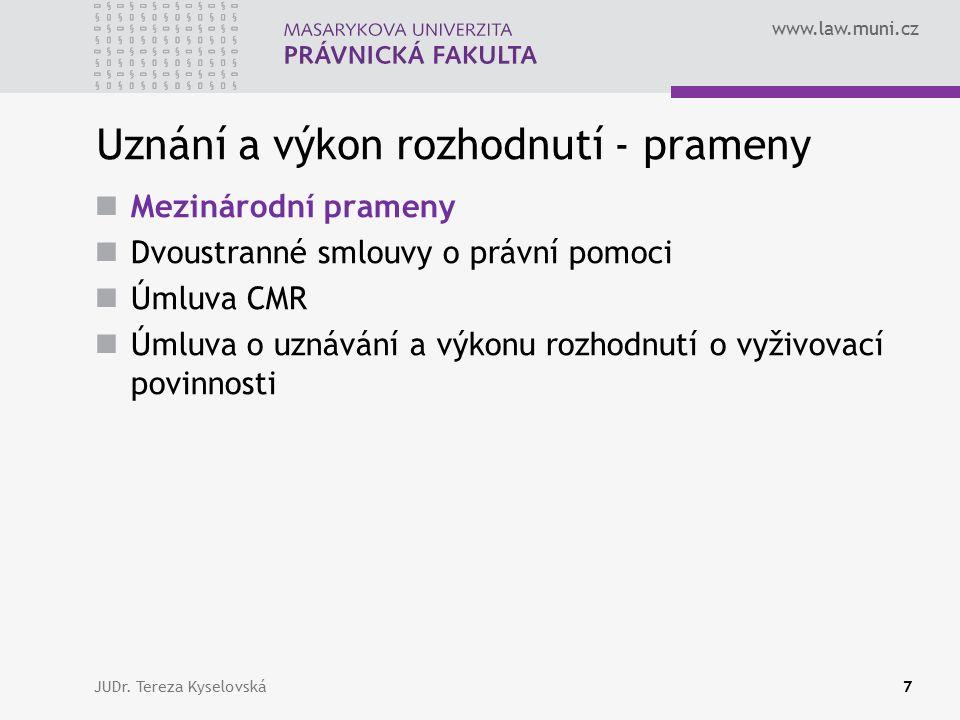 www.law.muni.cz Uznání a výkon rozhodnutí - prameny Mezinárodní prameny Dvoustranné smlouvy o právní pomoci Úmluva CMR Úmluva o uznávání a výkonu rozhodnutí o vyživovací povinnosti JUDr.