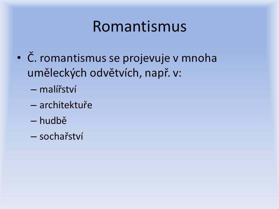 Romantismus Č. romantismus se projevuje v mnoha uměleckých odvětvích, např. v: – malířství – architektuře – hudbě – sochařství