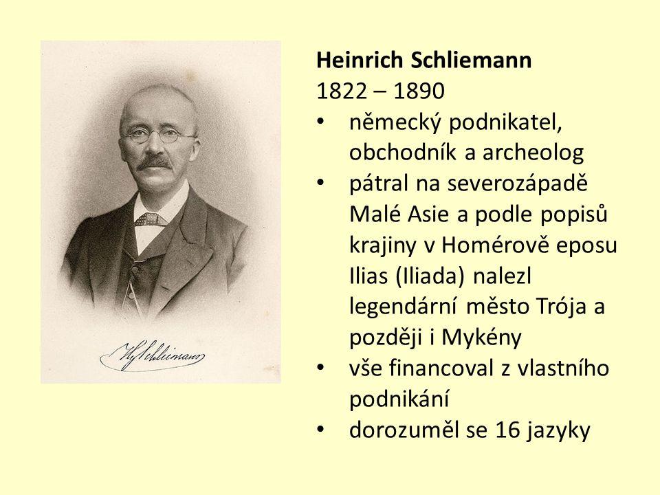 Heinrich Schliemann 1822 – 1890 německý podnikatel, obchodník a archeolog pátral na severozápadě Malé Asie a podle popisů krajiny v Homérově eposu Ilias (Iliada) nalezl legendární město Trója a později i Mykény vše financoval z vlastního podnikání dorozuměl se 16 jazyky