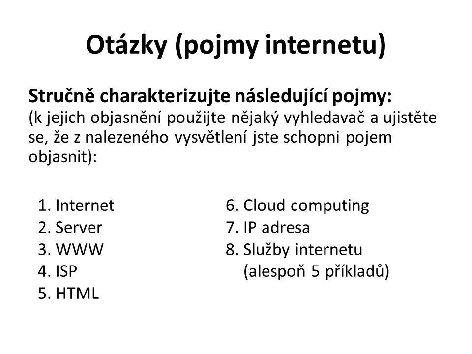 Otázky (pojmy internetu) Stručně charakterizujte následující pojmy: (k jejich objasnění použijte nějaký vyhledavač a ujistěte se, že z nalezeného vysvětlení jste schopni pojem objasnit): 1.Internet 2.Server 3.WWW 4.ISP 5.HTML 6.Cloud computing 7.IP adresa 8.Služby internetu (alespoň 5 příkladů)