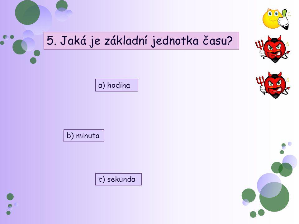 5. Jaká je základní jednotka času a) hodina b) minuta c) sekunda