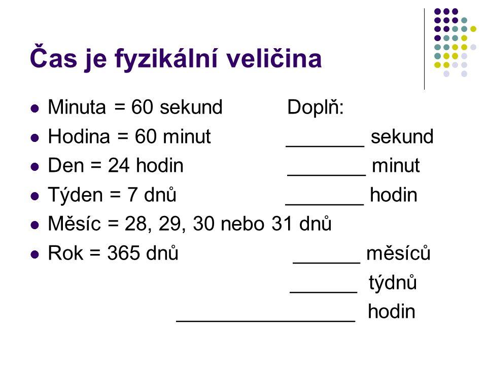 Čas je fyzikální veličina Minuta = 60 sekund Doplň: Hodina = 60 minut _______ sekund Den = 24 hodin _______ minut Týden = 7 dnů _______ hodin Měsíc = 28, 29, 30 nebo 31 dnů Rok = 365 dnů ______ měsíců ______ týdnů ________________ hodin