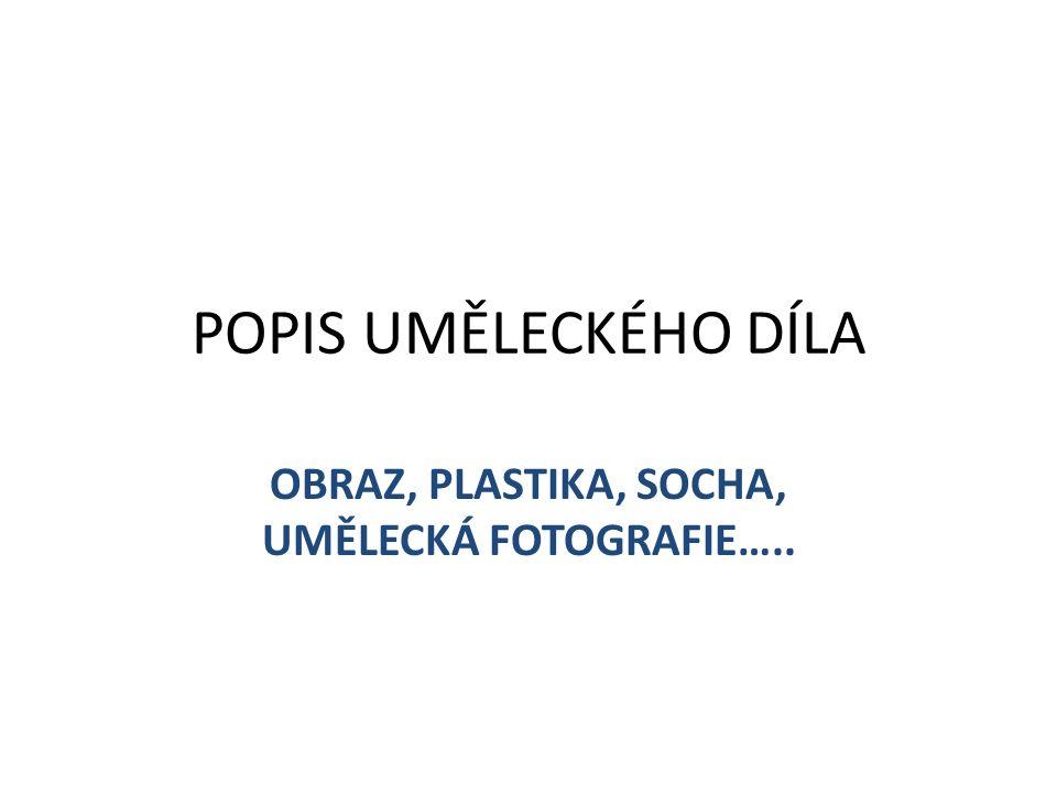 POPIS UMĚLECKÉHO DÍLA OBRAZ, PLASTIKA, SOCHA, UMĚLECKÁ FOTOGRAFIE…..