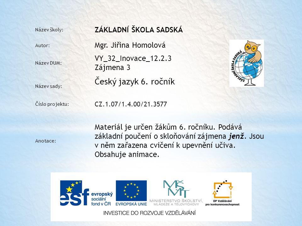 Název školy: ZÁKLADNÍ ŠKOLA SADSKÁ Autor: Mgr. Jiřina Homolová Název DUM: VY_32_Inovace_12.2.3 Zájmena 3 Název sady: Český jazyk 6. ročník Číslo proje