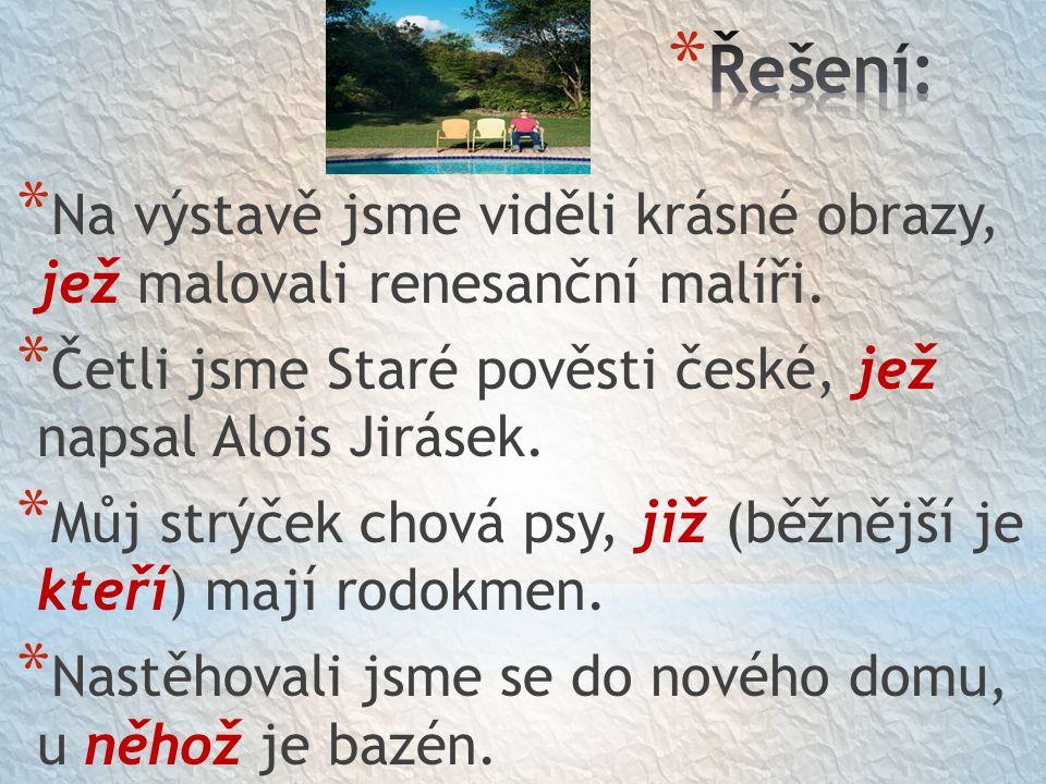 * Na výstavě jsme viděli krásné obrazy, jež malovali renesanční malíři. * Četli jsme Staré pověsti české, jež napsal Alois Jirásek. * Můj strýček chov