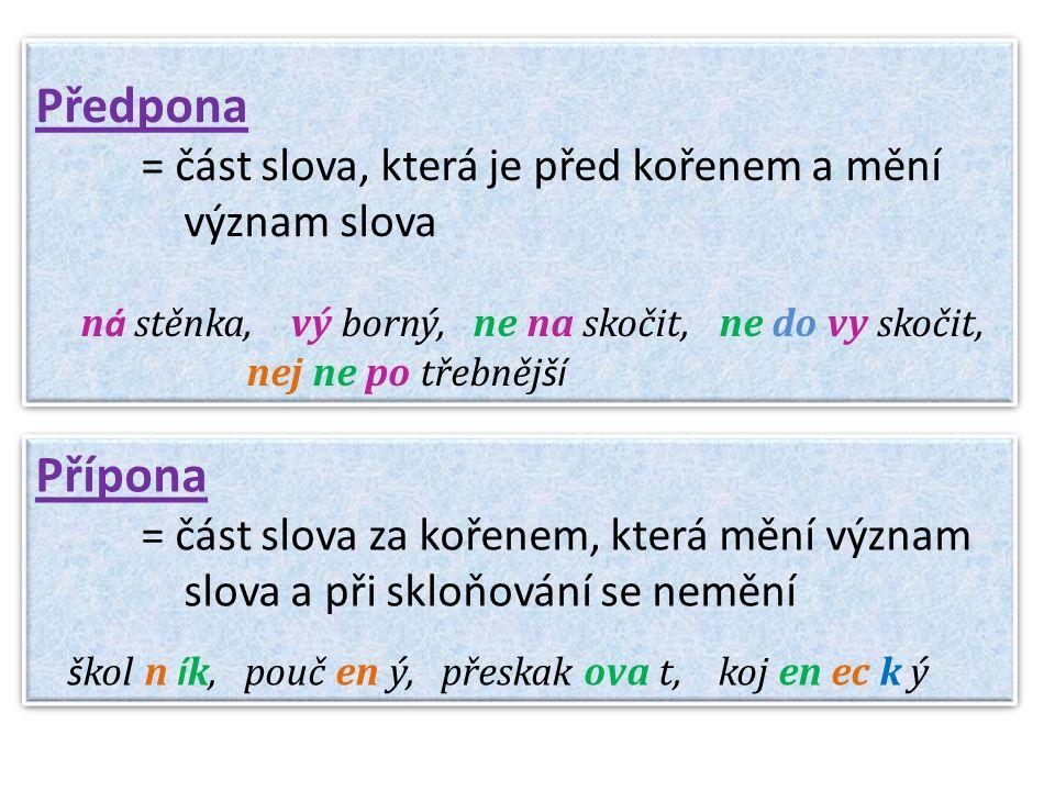 Předpona = část slova, která je před kořenem a mění význam slova n á stěnka, vý borný, ne na skočit, ne do vy skočit, nej ne po třebněj ší Předpona = část slova, která je před kořenem a mění význam slova n á stěnka, vý borný, ne na skočit, ne do vy skočit, nej ne po třebněj ší Přípona = část slova za kořenem, která mění význam slova a při skloňování se nemění š kol n í k, pouč en ý, přeskak ova t, koj en ec k ý Přípona = část slova za kořenem, která mění význam slova a při skloňování se nemění š kol n í k, pouč en ý, přeskak ova t, koj en ec k ý