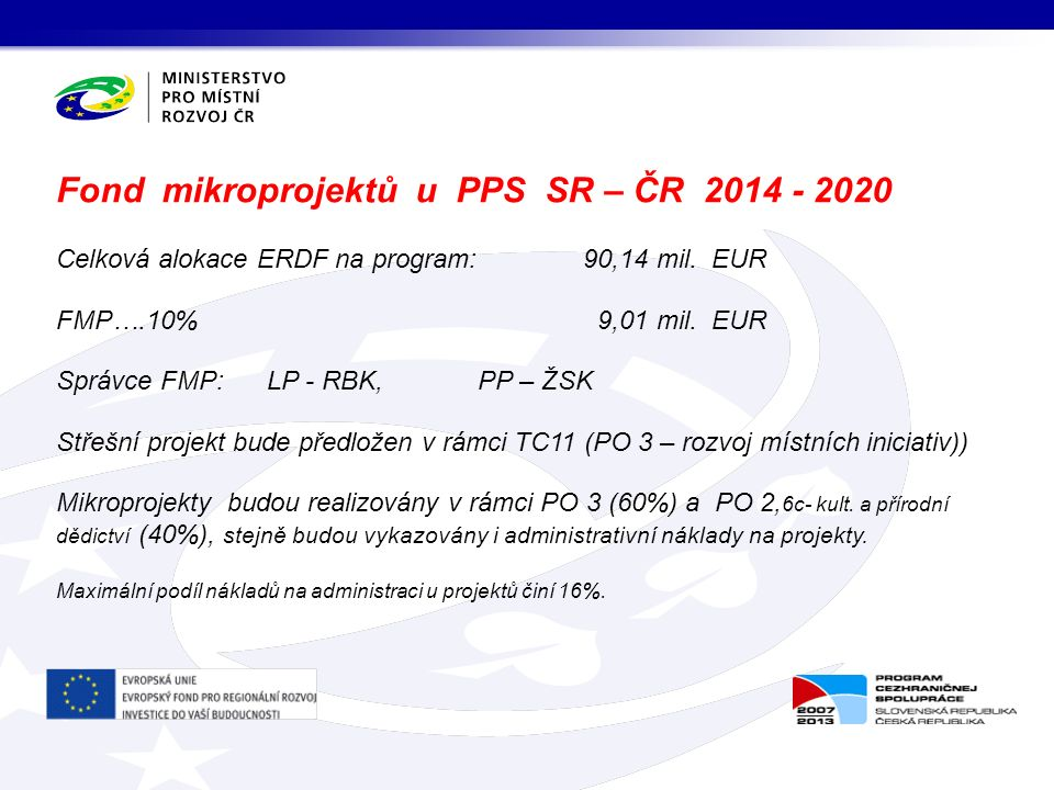 Celková alokace ERDF na program: 90,14 mil. EUR FMP….10% 9,01 mil. EUR Správce FMP: LP - RBK, PP – ŽSK Střešní projekt bude předložen v rámci TC11 (PO