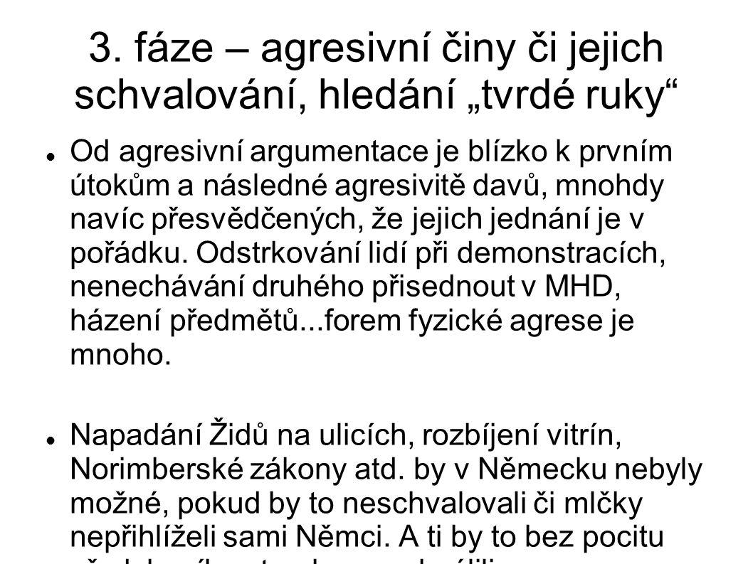 """3. fáze – agresivní činy či jejich schvalování, hledání """"tvrdé ruky"""" Od agresivní argumentace je blízko k prvním útokům a následné agresivitě davů, mn"""