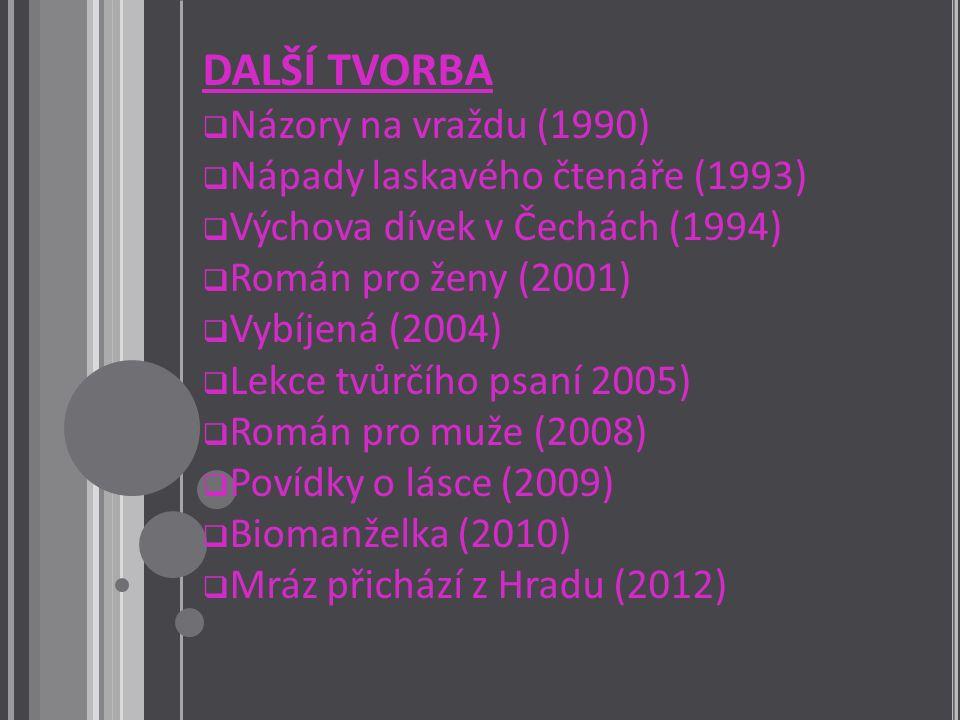 DALŠÍ TVORBA  Názory na vraždu (1990)  Nápady laskavého čtenáře (1993)  Výchova dívek v Čechách (1994)  Román pro ženy (2001)  Vybíjená (2004)  Lekce tvůrčího psaní 2005)  Román pro muže (2008)  Povídky o lásce (2009)  Biomanželka (2010)  Mráz přichází z Hradu (2012)