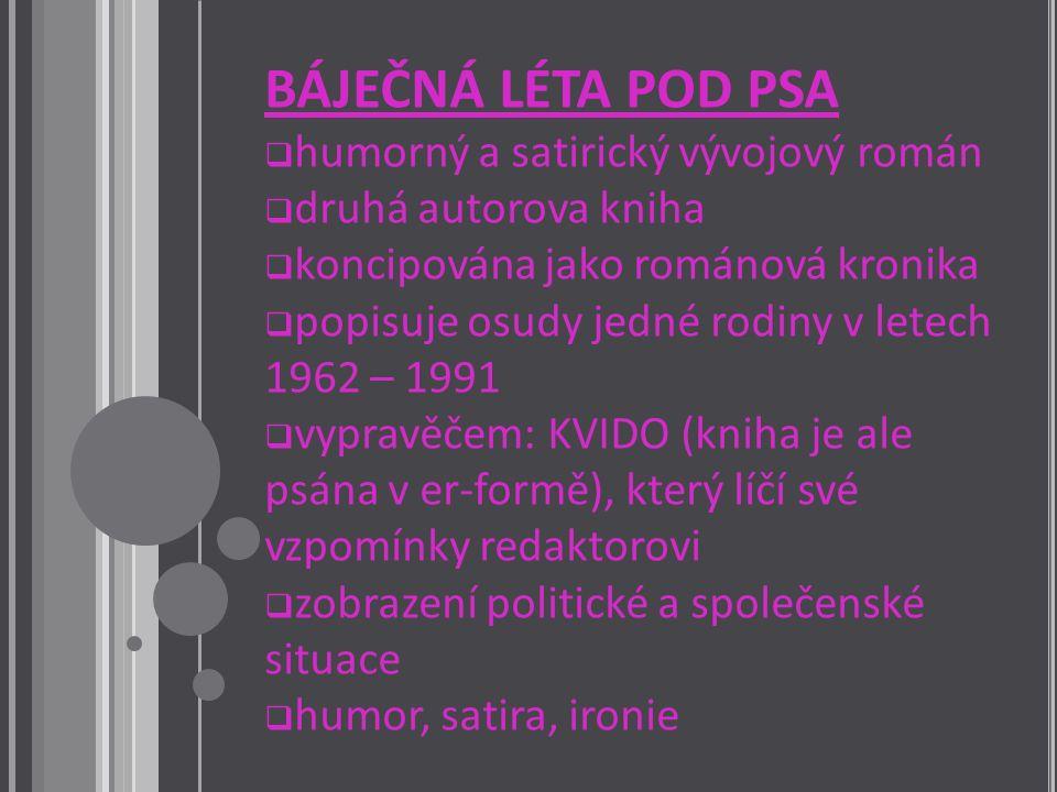 BÁJEČNÁ LÉTA POD PSA  humorný a satirický vývojový román  druhá autorova kniha  koncipována jako románová kronika  popisuje osudy jedné rodiny v letech 1962 – 1991  vypravěčem: KVIDO (kniha je ale psána v er-formě), který líčí své vzpomínky redaktorovi  zobrazení politické a společenské situace  humor, satira, ironie