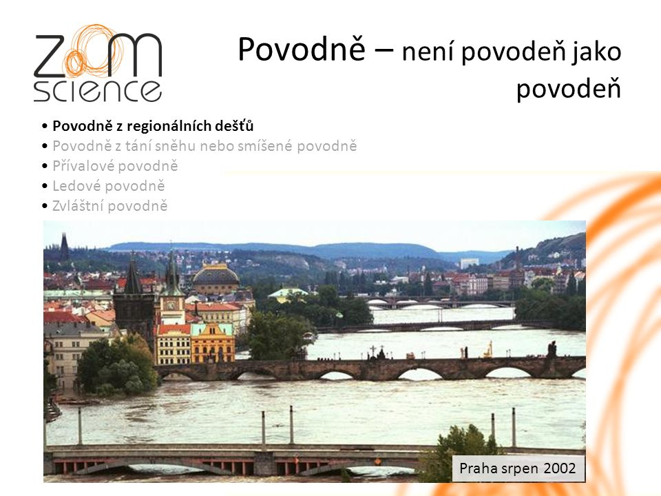 Povodně – není povodeň jako povodeň Povodně z regionálních dešťů Povodně z tání sněhu nebo smíšené povodně Přívalové povodně Ledové povodně Zvláštní povodně Praha srpen 2002