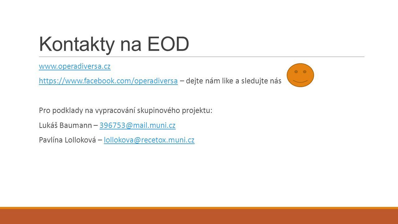 Kontakty na EOD www.operadiversa.cz https://www.facebook.com/operadiversa – dejte nám like a sledujte náshttps://www.facebook.com/operadiversa Pro podklady na vypracování skupinového projektu: Lukáš Baumann – 396753@mail.muni.cz396753@mail.muni.cz Pavlína Lolloková – lollokova@recetox.muni.czlollokova@recetox.muni.cz