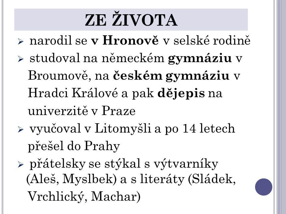 ZE ŽIVOTA  narodil se v Hronově v selské rodině  studoval na německém gymnáziu v Broumově, na českém gymnáziu v Hradci Králové a pak dějepis na univerzitě v Praze  vyučoval v Litomyšli a po 14 letech přešel do Prahy  přátelsky se stýkal s výtvarníky (Aleš, Myslbek) a s literáty (Sládek, Vrchlický, Machar)