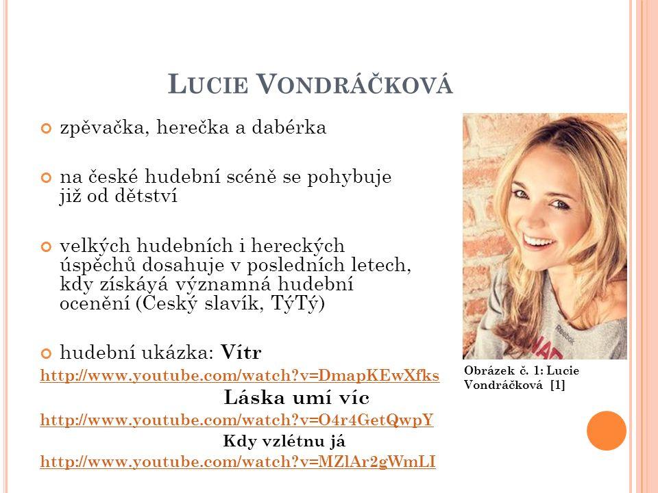 L UCIE V ONDRÁČKOVÁ zpěvačka, herečka a dabérka na české hudební scéně se pohybuje již od dětství velkých hudebních i hereckých úspěchů dosahuje v posledních letech, kdy získává významná hudební ocenění (Český slavík, TýTý) hudební ukázka: Vítr http://www.youtube.com/watch?v=DmapKEwXfks Láska umí víc http://www.youtube.com/watch?v=O4r4GetQwpY Kdy vzlétnu já http://www.youtube.com/watch?v=MZlAr2gWmLI Obrázek č.