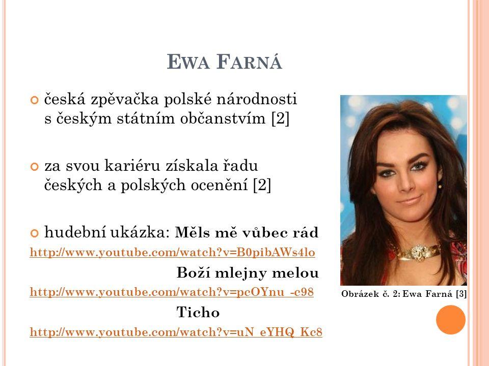 E WA F ARNÁ česká zpěvačka polské národnosti s českým státním občanstvím [2] za svou kariéru získala řadu českých a polských ocenění [2] hudební ukázka: Měls mě vůbec rád http://www.youtube.com/watch?v=B0pibAWs4lo Boží mlejny melou http://www.youtube.com/watch?v=pcOYnu_-c98 Ticho http://www.youtube.com/watch?v=uN_eYHQ_Kc8 Obrázek č.